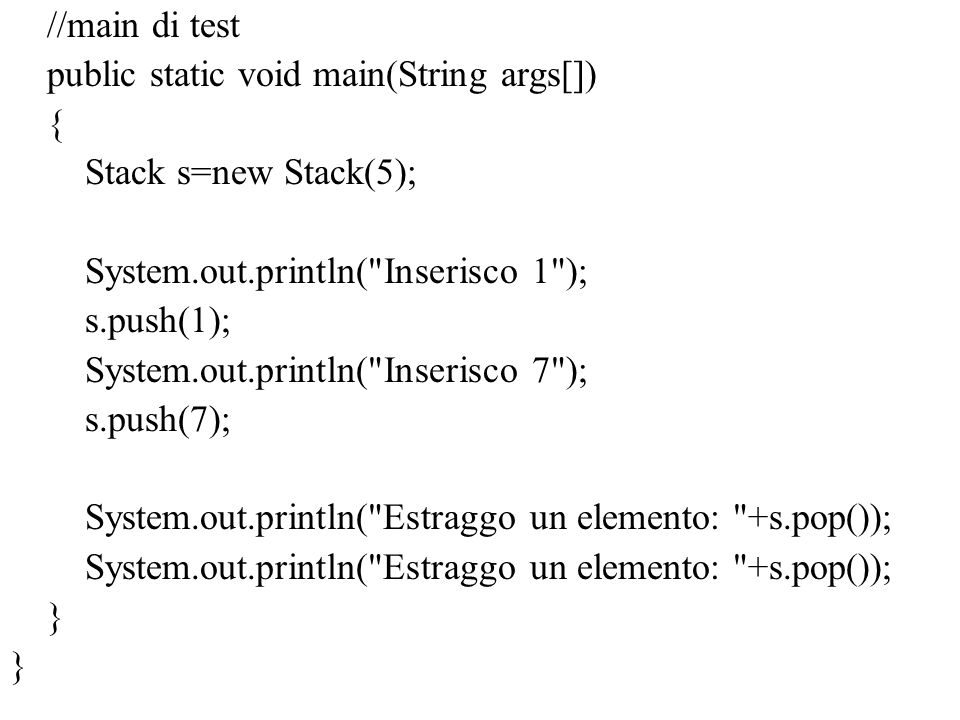 //main di test public static void main(String args[]) { Stack s=new Stack(5); System.out.println( Inserisco 1 );